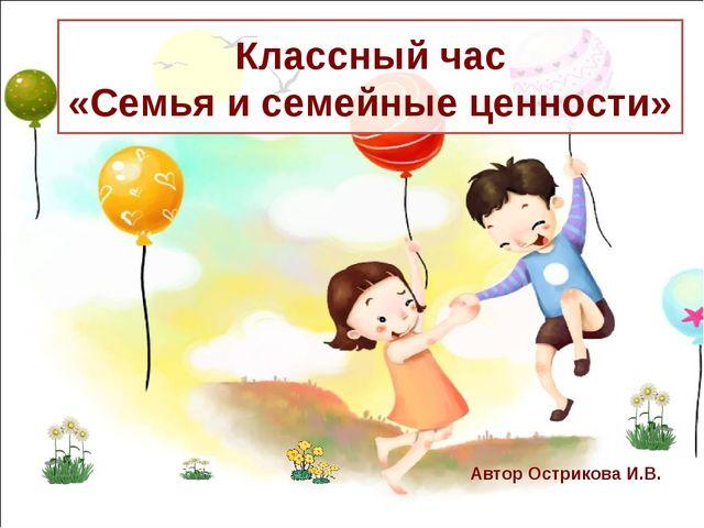 Классный час «Семья и семейные ценности» Автор Острикова И.В.
