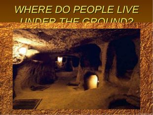 WHERE DO PEOPLE LIVE UNDER THE GROUND?