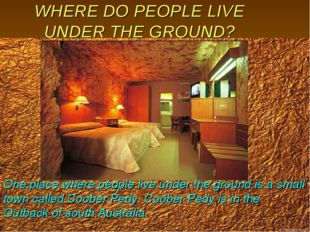 WHERE DO PEOPLE LIVE UNDER THE GROUND? One place where people live under the