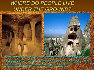 WHERE DO PEOPLE LIVE UNDER THE GROUND? Thousands of years ago, people hid und
