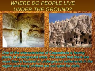 WHERE DO PEOPLE LIVE UNDER THE GROUND? One of the characteristics of Cappadoc