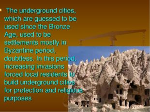 The underground cities, which are guessed to be used since the Bronze Age, u
