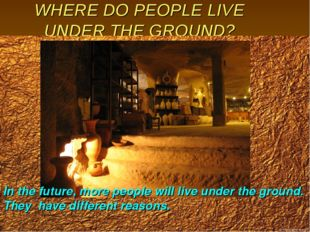WHERE DO PEOPLE LIVE UNDER THE GROUND? In the future, more people will live u