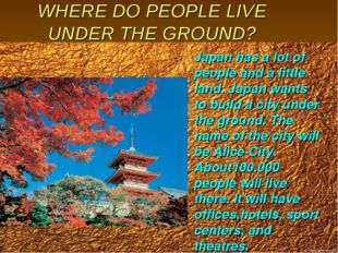 WHERE DO PEOPLE LIVE UNDER THE GROUND? Japan has a lot of people and a little