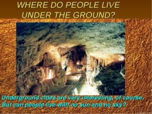 WHERE DO PEOPLE LIVE UNDER THE GROUND? Underground cities are very interestin