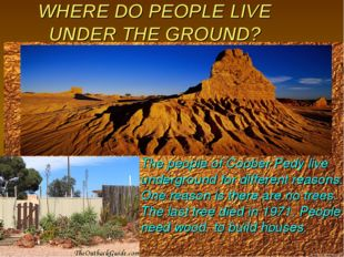WHERE DO PEOPLE LIVE UNDER THE GROUND? The people of Coober Pedy live undergr