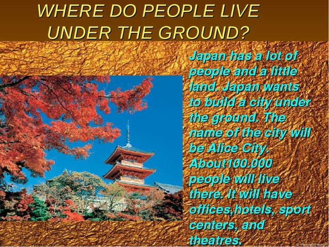 WHERE DO PEOPLE LIVE UNDER THE GROUND? Japan has a lot of people and a little...