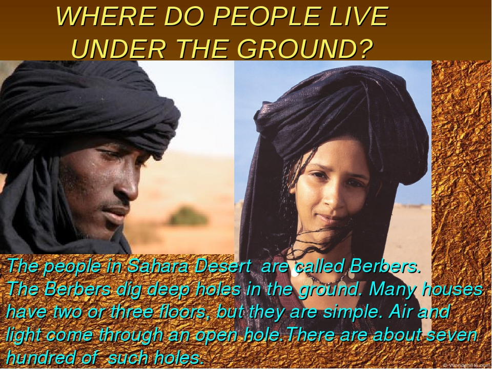 WHERE DO PEOPLE LIVE UNDER THE GROUND? The people in Sahara Desert are called...