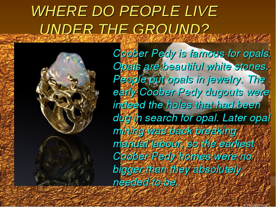 WHERE DO PEOPLE LIVE UNDER THE GROUND? Coober Pedy is famous for opals. Opals...