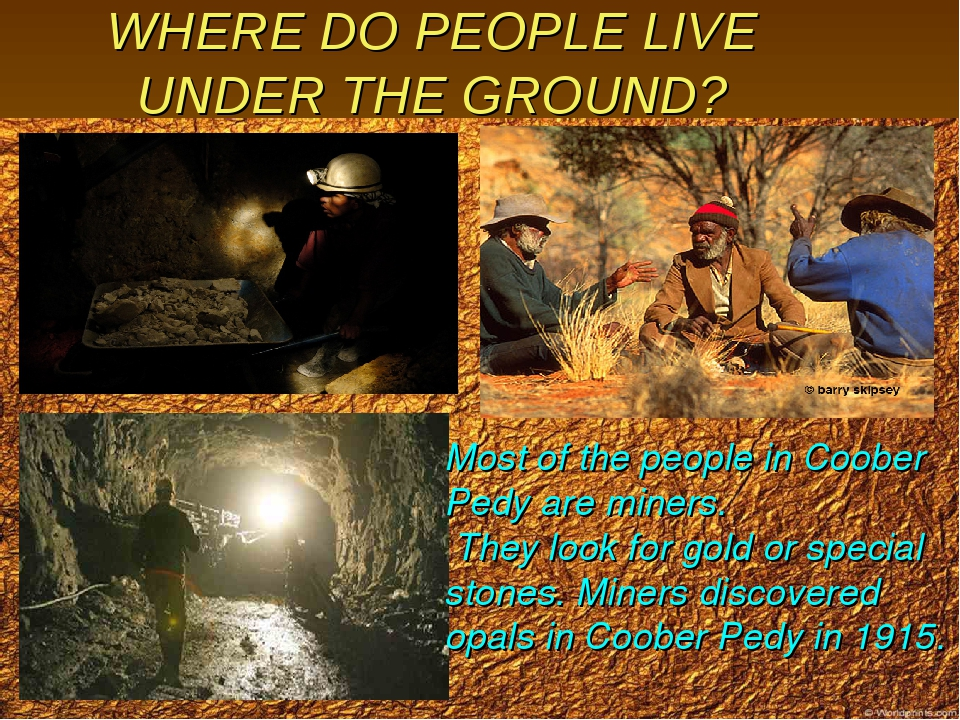 WHERE DO PEOPLE LIVE UNDER THE GROUND? Most of the people in Coober Pedy are...