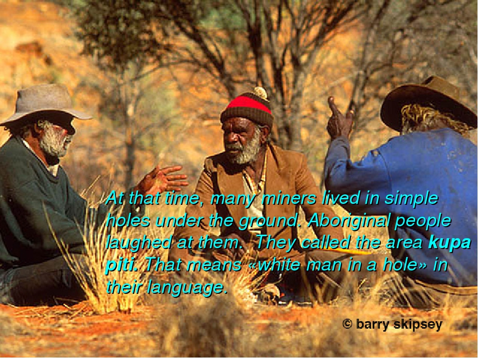 At that time, many miners lived in simple holes under the ground. Aboriginal...