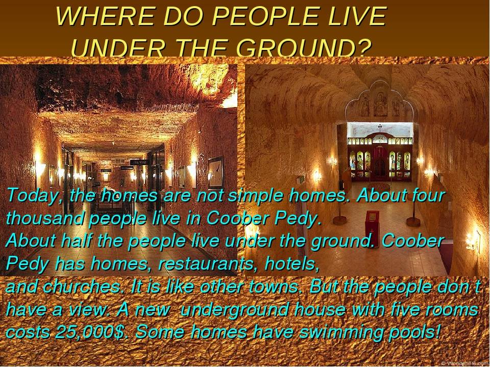 WHERE DO PEOPLE LIVE UNDER THE GROUND? Today, the homes are not simple homes....