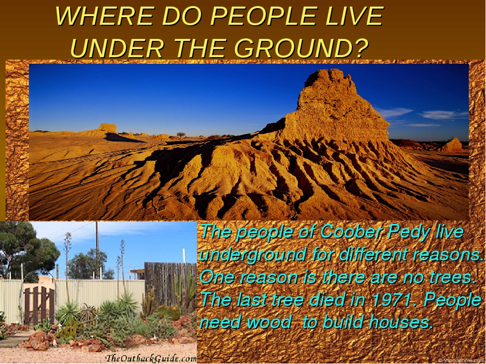 WHERE DO PEOPLE LIVE UNDER THE GROUND? The people of Coober Pedy live undergr...