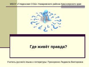 Где живёт правда? МБОУ «Гляденская СОШ» Назаровского района Красноярского кра