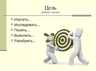 Цель (работа в группе) Изучить… Исследовать… Понять… Выяснить… Разобрать…