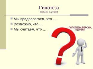 Гипотеза (работа в группе) Мы предполагаем, что … Возможно, что … Мы считаем,