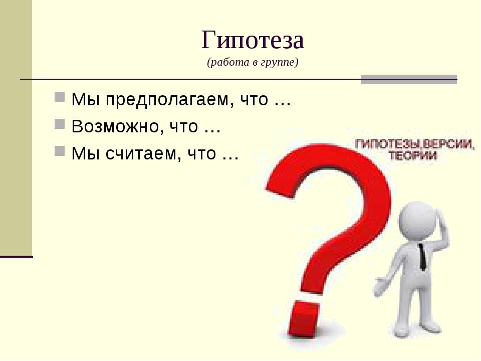 Гипотеза (работа в группе) Мы предполагаем, что … Возможно, что … Мы считаем,...