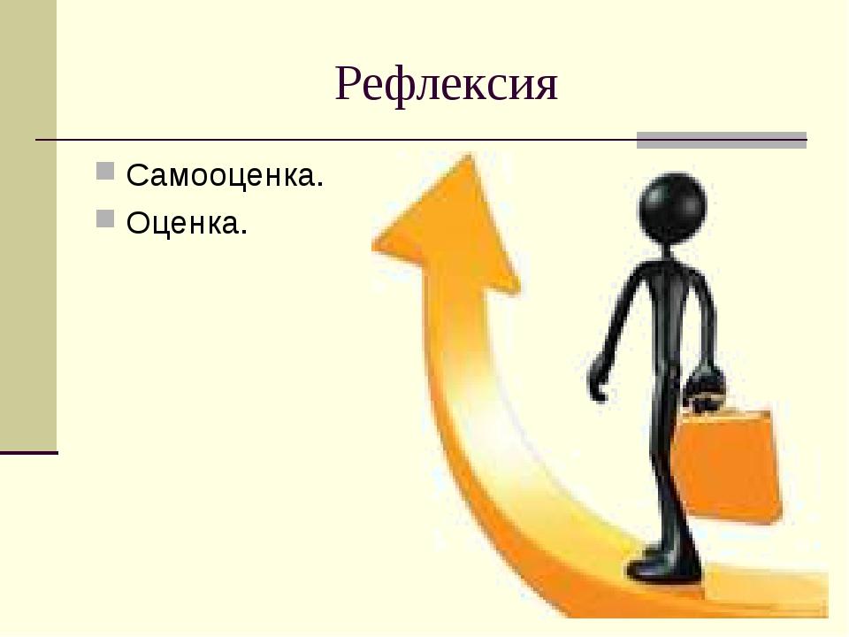 Рефлексия Самооценка. Оценка.