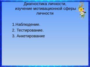 Диагностика личности, изучение мотивационной сферы личности  1.Наблюдение.