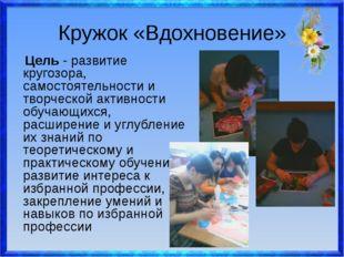 Кружок «Вдохновение» Цель - развитие кругозора, самостоятельности и творческо