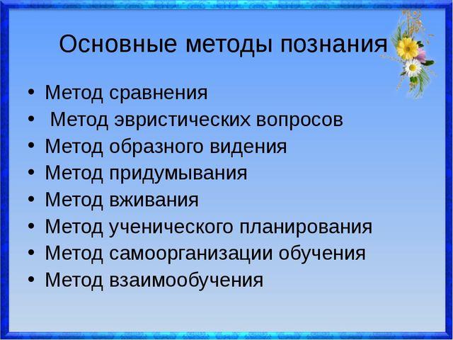 Основные методы познания Метод сравнения Метод эвристических вопросов Метод...