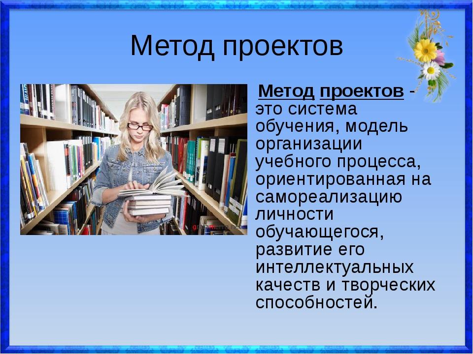 Метод проектов Метод проектов - это система обучения, модель организации учеб...