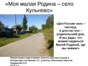 «Моя малая Родина – село Кульнево» «Для России село – частица, А для нас оно