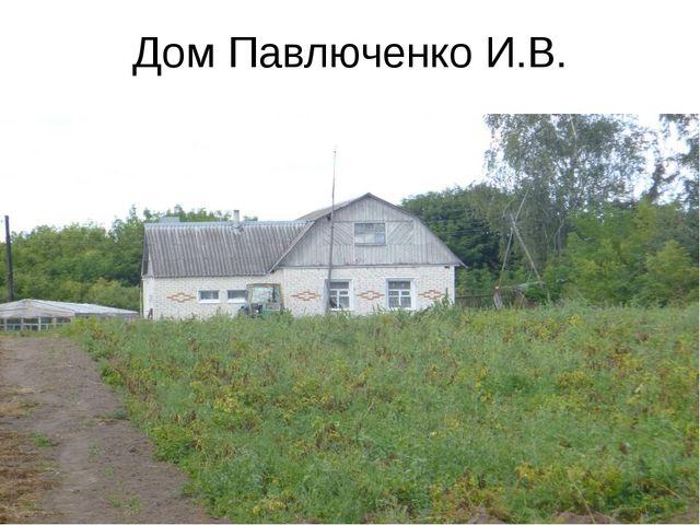 Дом Павлюченко И.В.