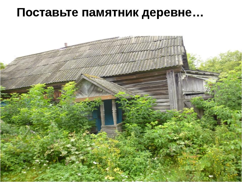 Поставьте памятник деревне…