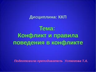 Дисциплина: ККП Тема: Конфликт и правила поведения в конфликте Подготовила пр