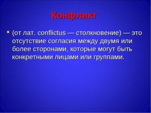 Конфликт (от лат. conflictus — столкновение) — это отсутствие согласия между
