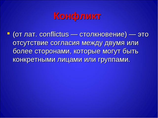 Конфликт (от лат. conflictus — столкновение) — это отсутствие согласия между...