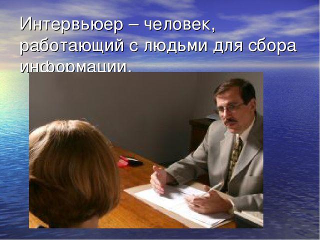 Интервьюер – человек, работающий с людьми для сбора информации.