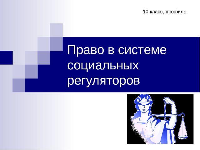 Право в системе социальных регуляторов 10 класс, профиль