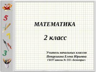 МАТЕМАТИКА 2 класс Учитель начальных классов Петрушина Елена Юрьевна ГБОУ шк