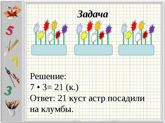 Решение: 7 • 3= 21 (к.) Ответ: 21 куст астр посадили на клумбы. Задача