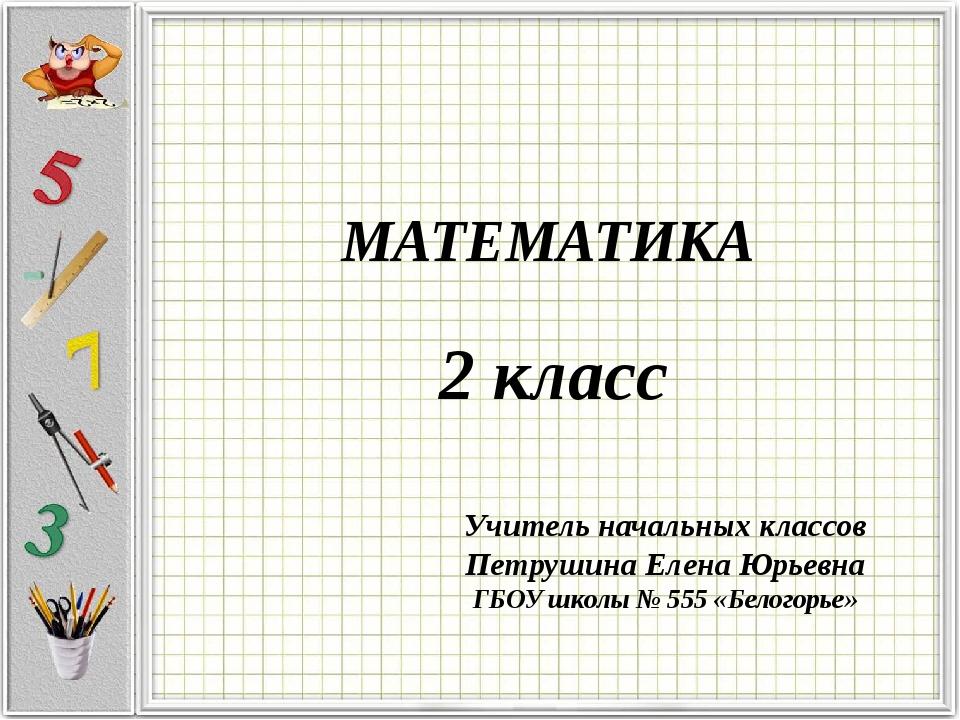 МАТЕМАТИКА 2 класс Учитель начальных классов Петрушина Елена Юрьевна ГБОУ шк...