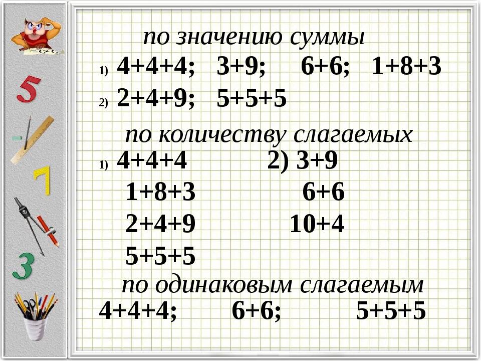 4+4+4; 3+9; 6+6; 1+8+3 2+4+9; 5+5+5 по значению суммы по количеству слагаемых...