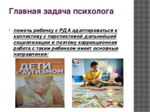 Главная задача психолога помочь ребенку с РДА адаптироваться к коллективу с п