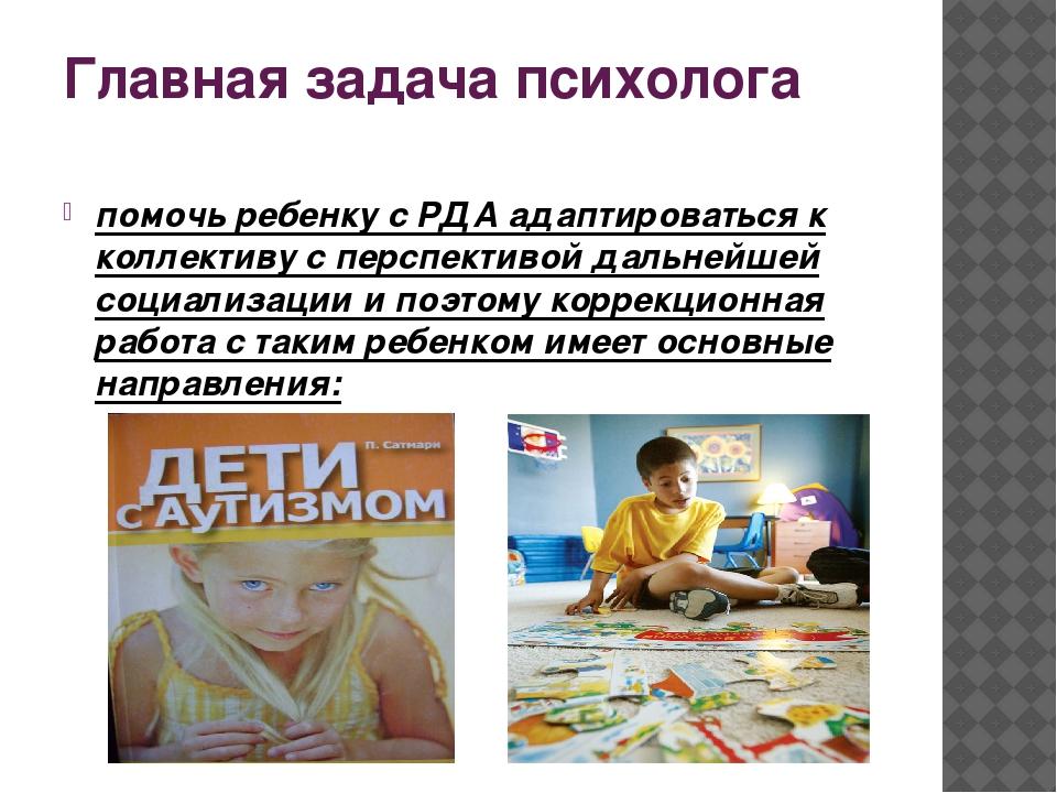 Главная задача психолога помочь ребенку с РДА адаптироваться к коллективу с п...