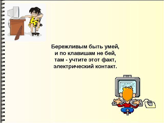 Бережливым быть умей, и по клавишам не бей, там - учтите этот факт, электриче...