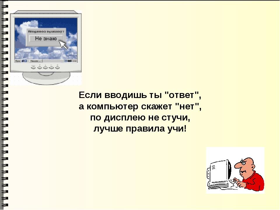 """Если вводишь ты """"ответ"""", а компьютер скажет """"нет"""", по дисплею не стучи, лучше..."""