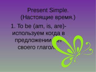 Present Simple. (Настоящие время.) 1. To be (am, is, are)- используем когда в