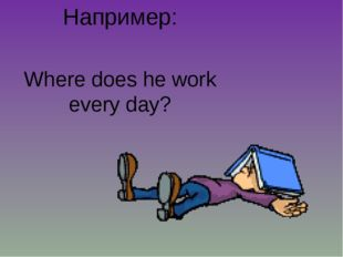 Например: Where does he work every day?