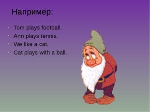 Например: Tom plays football. Ann plays tennis. We like a cat. Cat plays with