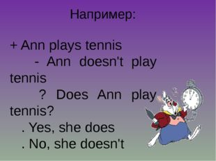 Например: + Ann plays tennis - Ann doesn't play tennis ? Does Ann play tennis