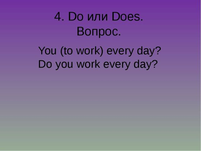 4. Do или Does. Вопрос. You (to work) every day? Do you work every day?