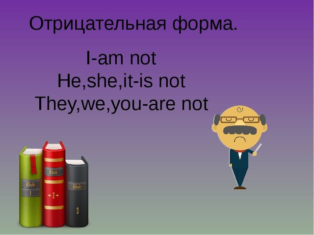 Отрицательная форма. I-am not He,she,it-is not They,we,you-are not