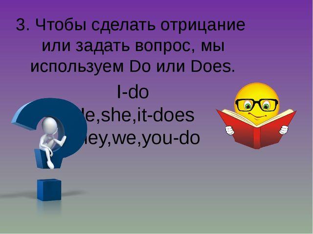 3. Чтобы сделать отрицание или задать вопрос, мы используем Do или Does. I-do...