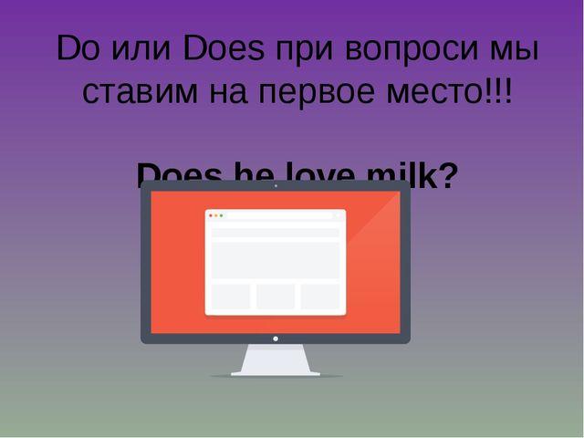 Do или Does при вопроси мы ставим на первое место!!! Does he love milk?